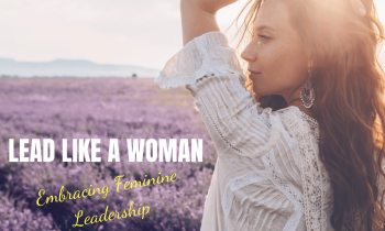 It's Time to Lead Like A Woman – not a Man